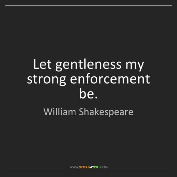 William Shakespeare: Let gentleness my strong enforcement be.