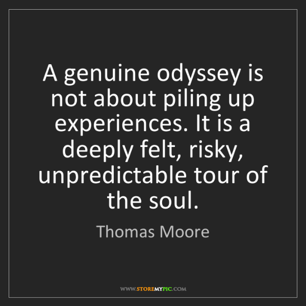Thomas Moore: A genuine odyssey is not about piling up experiences....