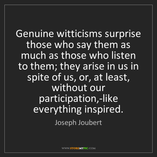 Joseph Joubert: Genuine witticisms surprise those who say them as much...