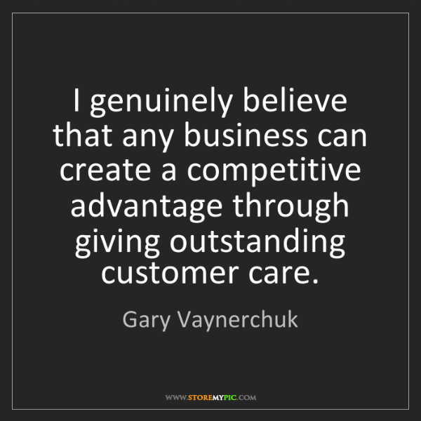 Gary Vaynerchuk: I genuinely believe that any business can create a competitive...