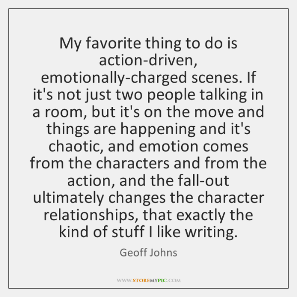 My favorite thing to do is action-driven, emotionally-charged scenes. If it's not ...