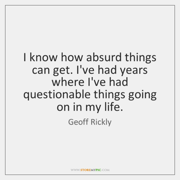 I know how absurd things can get. I've had years where I've ...
