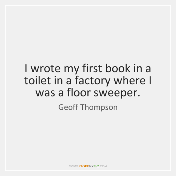 I wrote my first book in a toilet in a factory where ...