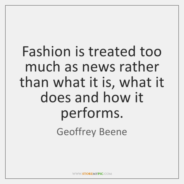 Fashion is treated too much as news rather than what it is, ...