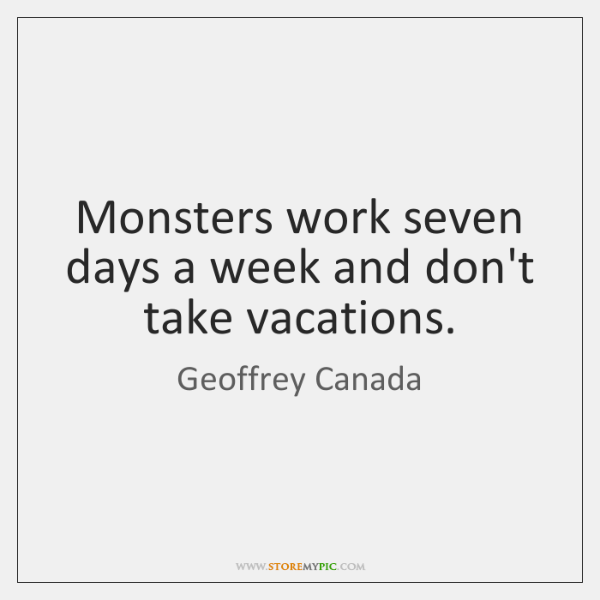 Monsters work seven days a week and don't take vacations.