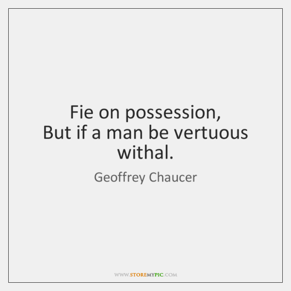 Fie on possession,   But if a man be vertuous withal.