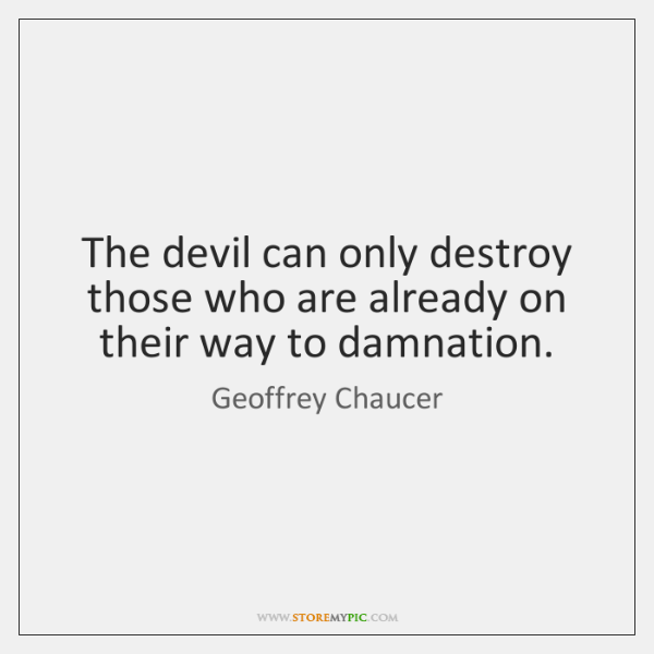 The devil can only destroy those who are already on their way ...