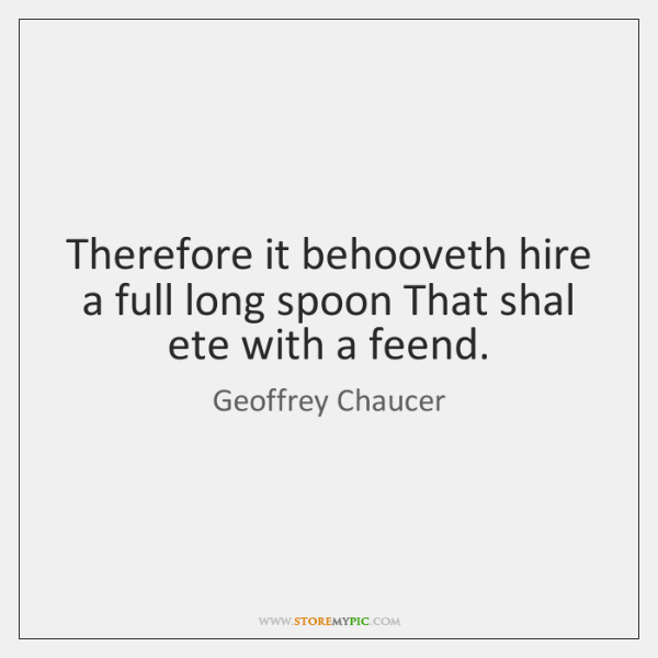 Therefore it behooveth hire a full long spoon That shal ete with ...