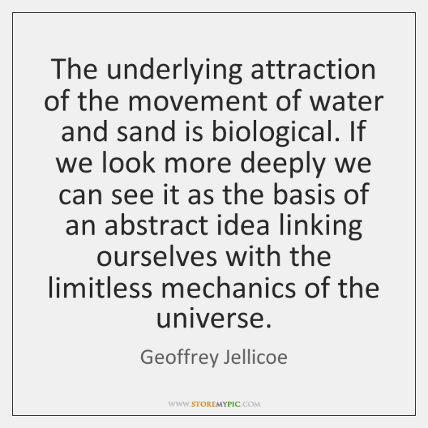 The underlying attraction of the movement of water and sand is biological. ...