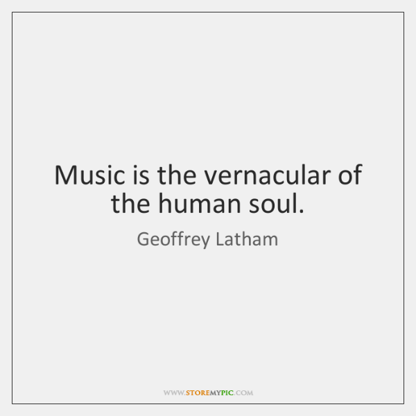 Music is the vernacular of the human soul.