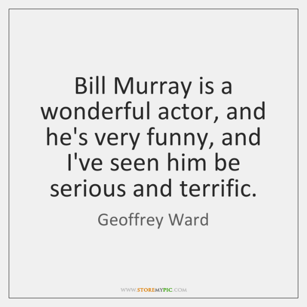Bill Murray is a wonderful actor, and he's very funny, and I've ...