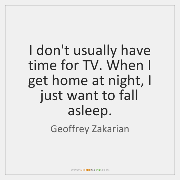 I don't usually have time for TV. When I get home at ...