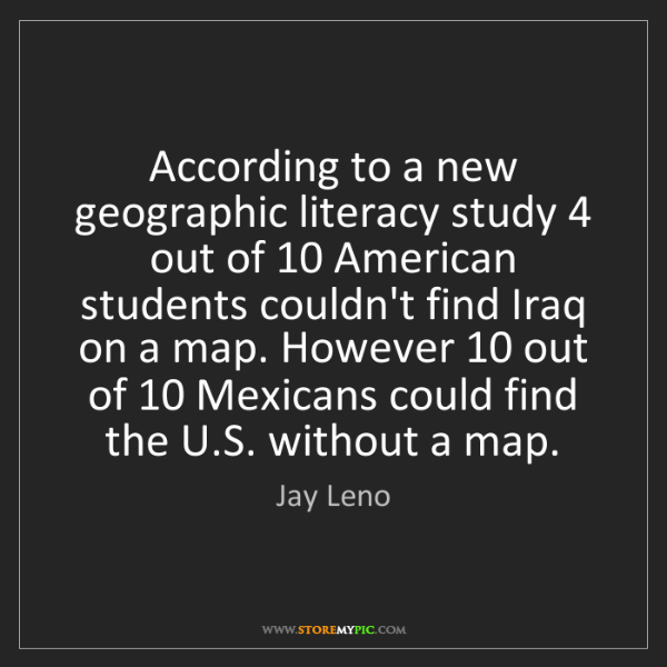 Jay Leno: According to a new geographic literacy study 4 out of...