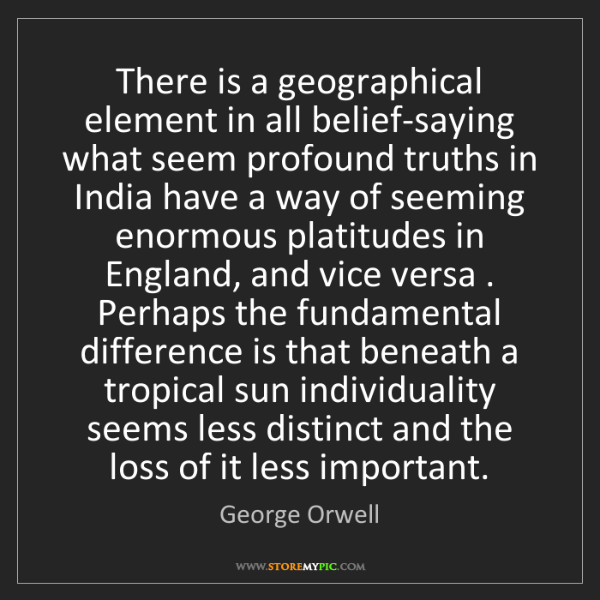 George Orwell: There is a geographical element in all belief-saying...