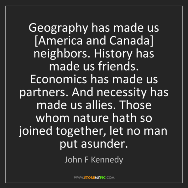 John F Kennedy: Geography has made us [America and Canada] neighbors....