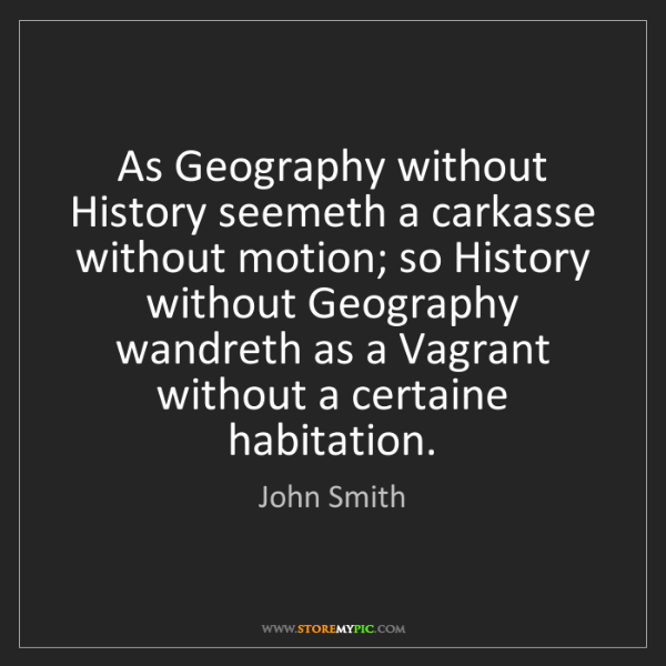 John Smith: As Geography without History seemeth a carkasse without...