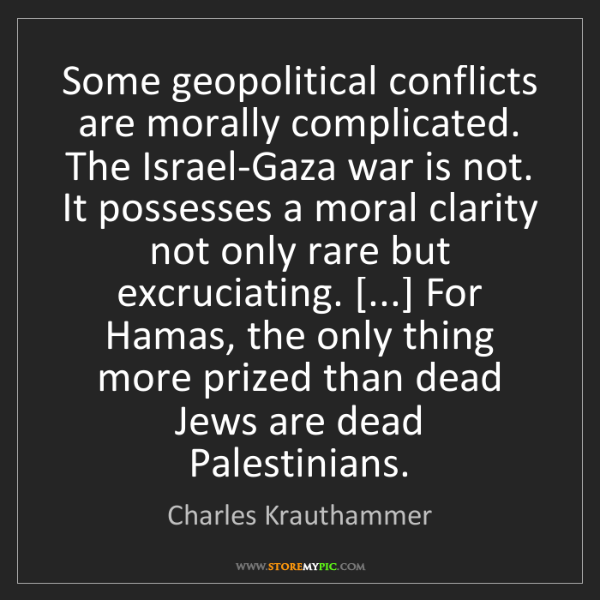Charles Krauthammer: Some geopolitical conflicts are morally complicated....