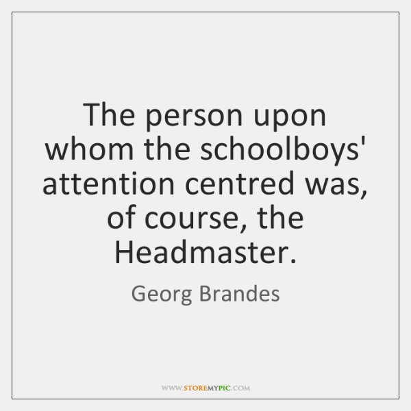 The person upon whom the schoolboys' attention centred was, of course, the ...