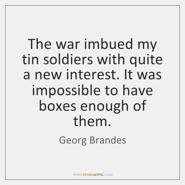 The war imbued my tin soldiers with quite a new interest. It ...