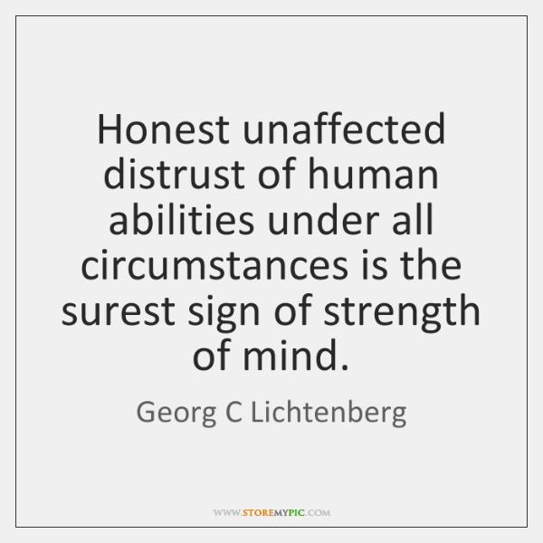 Honest unaffected distrust of human abilities under all circumstances is the surest ...