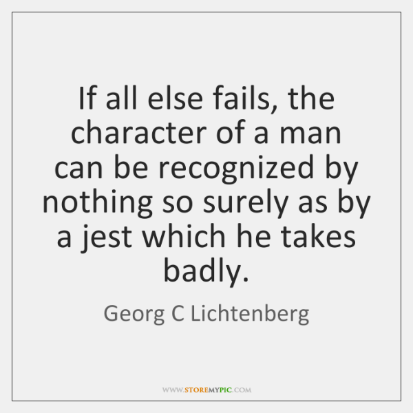 If all else fails, the character of a man can be recognized ...