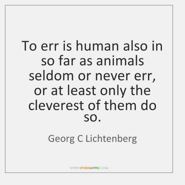 To err is human also in so far as animals seldom or ...