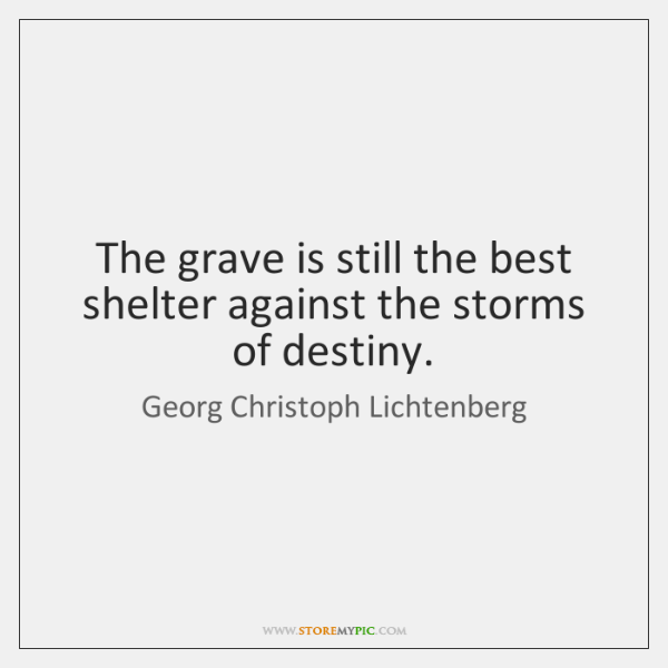 The grave is still the best shelter against the storms of destiny.