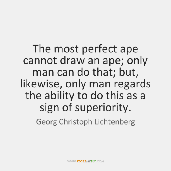 The most perfect ape cannot draw an ape; only man can do ...
