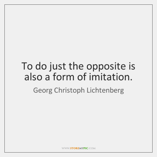 To do just the opposite is also a form of imitation.
