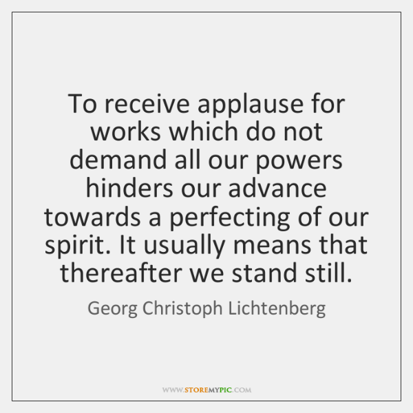 To receive applause for works which do not demand all our powers ...
