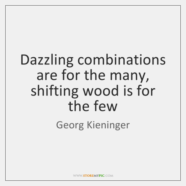 Dazzling combinations are for the many, shifting wood is for the few