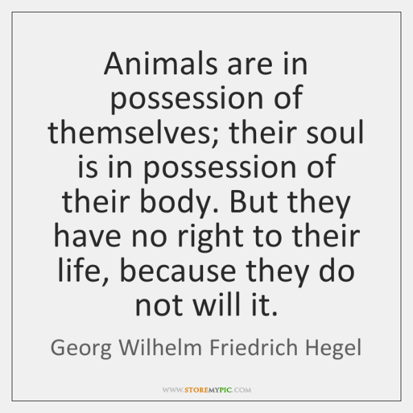 Animals are in possession of themselves; their soul is in possession of ...