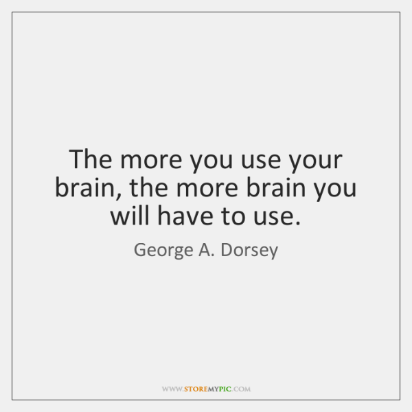 The more you use your brain, the more brain you will have ...