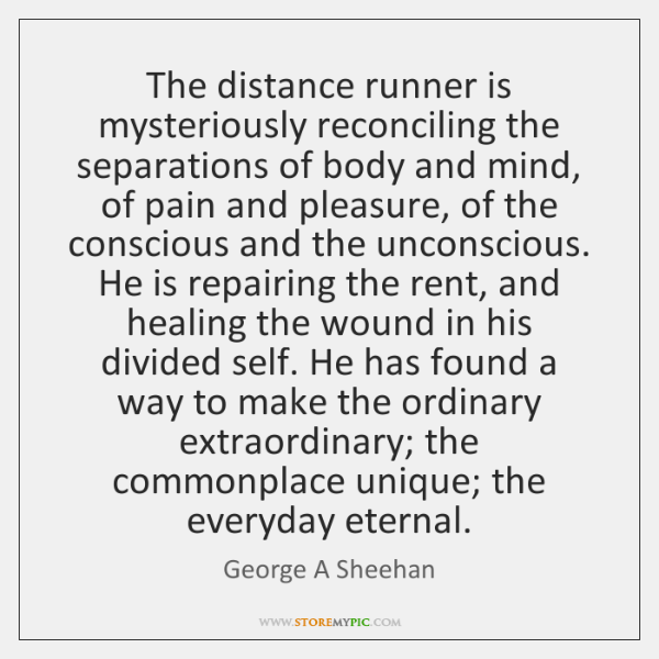 The distance runner is mysteriously reconciling the separations of body and mind, ...