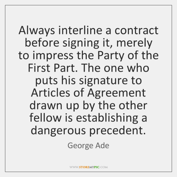 Always interline a contract before signing it, merely to impress the Party ...
