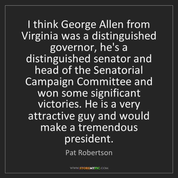 Pat Robertson: I think George Allen from Virginia was a distinguished...