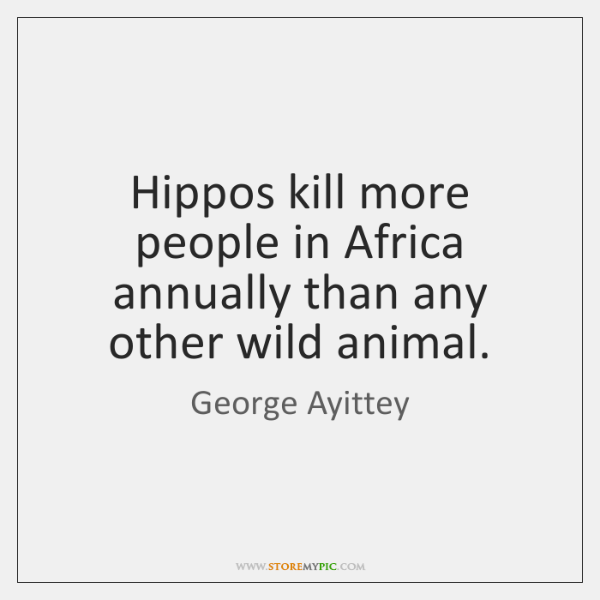 Hippos kill more people in Africa annually than any other wild animal.