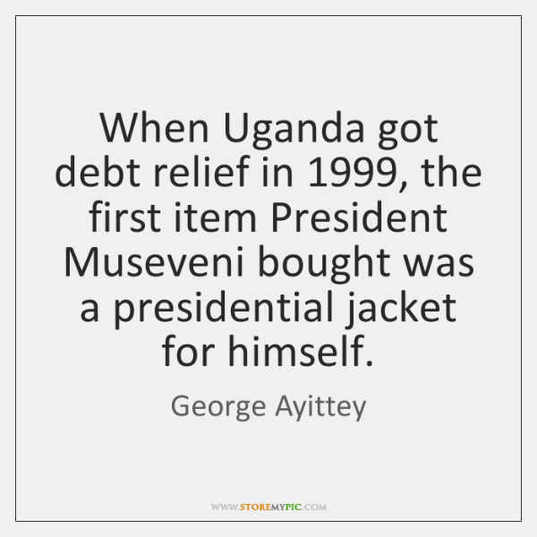 When Uganda got debt relief in 1999, the first item President Museveni bought ...