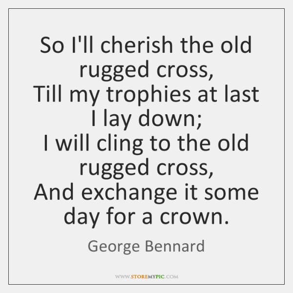 So I'll cherish the old rugged cross,  Till my trophies at last ...