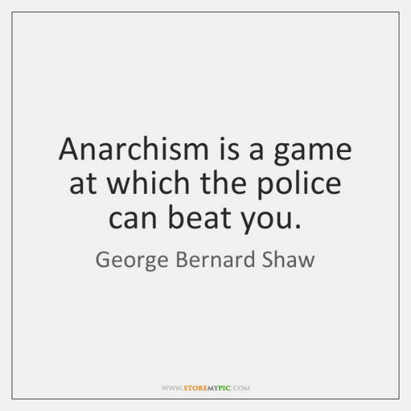 Anarchism is a game at which the police can beat you.