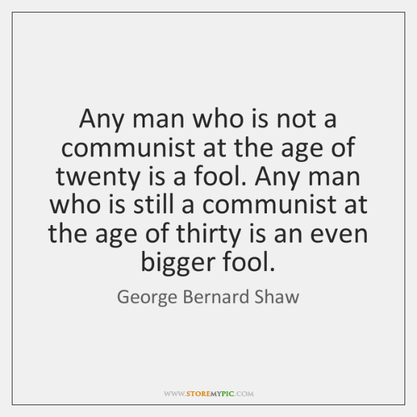 Any man who is not a communist at the age of twenty ...