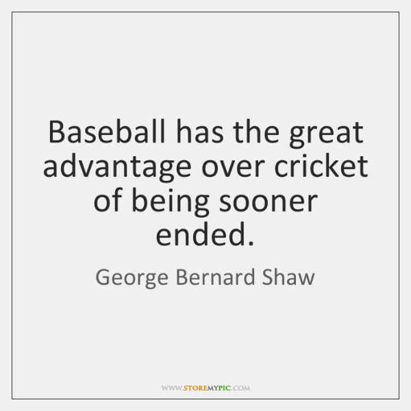 Baseball has the great advantage over cricket of being sooner ended.