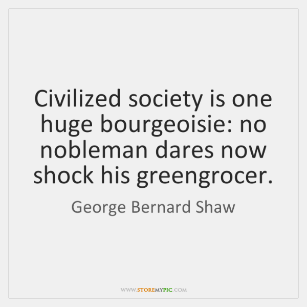 Civilized society is one huge bourgeoisie: no nobleman dares now shock his ...