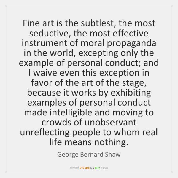 Fine art is the subtlest, the most seductive, the most effective instrument ...
