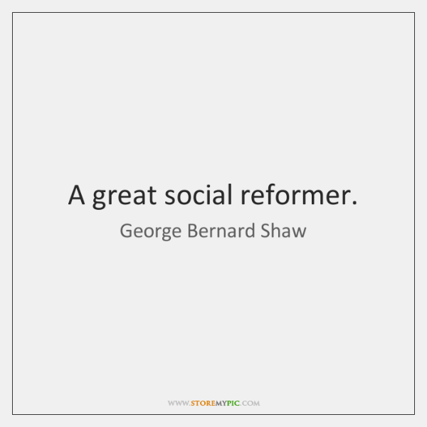 A great social reformer.