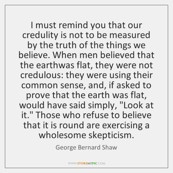 I must remind you that our credulity is not to be measured ...