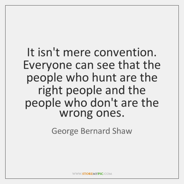 It isn't mere convention. Everyone can see that the people who hunt ...