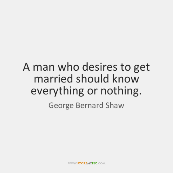 A man who desires to get married should know everything or nothing.