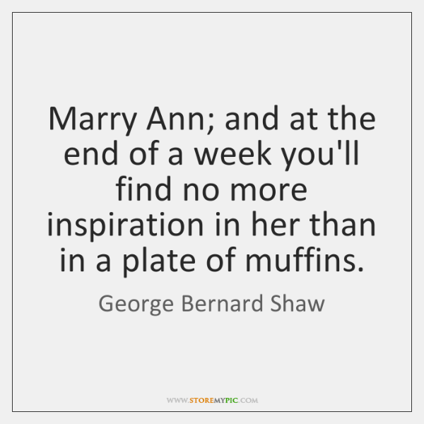 Marry Ann; and at the end of a week you'll find no ...