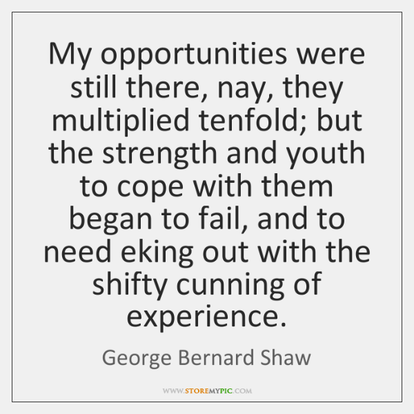 My opportunities were still there, nay, they multiplied tenfold; but the strength ...
